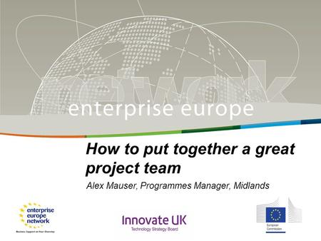 Title Sub-title PLACE PARTNER'S LOGO HERE European Commission Enterprise and Industry How to put together a great project team Alex Mauser, Programmes.