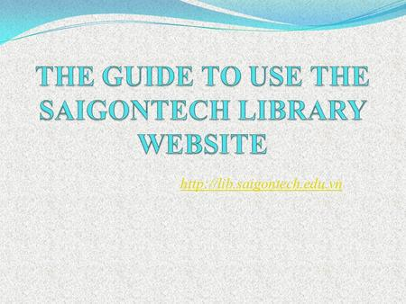 1. GUIDE TO USE THE SAIGONTECH LIBRARY WEBSITE I. Log in and Search engine II. Current semester textbooks III. Favorite books,