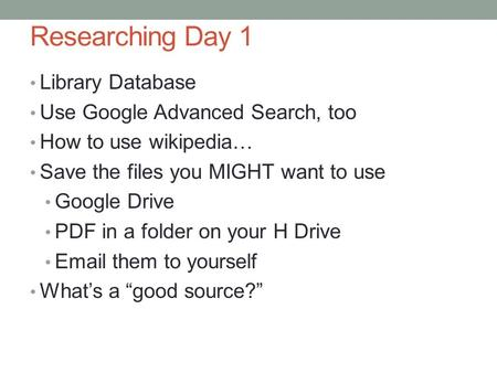 Researching Day 1 Library Database Use Google Advanced Search, too How to use wikipedia… Save the files you MIGHT want to use Google Drive PDF in a folder.
