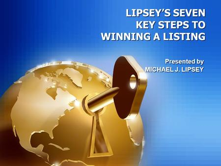 LIPSEY'S SEVEN KEY STEPS TO WINNING A LISTING Presented by MICHAEL J. LIPSEY Presented by MICHAEL J. LIPSEY.