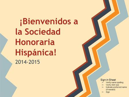 ¡Bienvenidos a la Sociedad Honoraria Hispánica! 2014-2015 Sign-in Sheet ➢ Verify name spelling ➢ Verify shirt size ➢ Indicate preferred name (If needed)