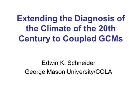 Extending the Diagnosis of the Climate of the 20th Century to Coupled GCMs Edwin K. Schneider George Mason University/COLA.