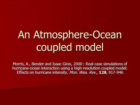 An Atmosphere-Ocean coupled model Morris, A., Bender and Isaac Ginis, 2000 : Real-case simulations of hurricane-ocean interaction using a high-resolution.