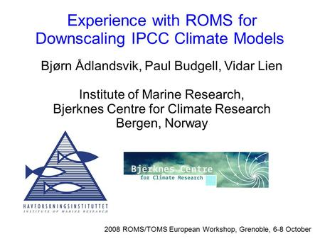 Experience with ROMS for Downscaling IPCC Climate Models 2008 ROMS/TOMS European Workshop, Grenoble, 6-8 October Bjørn Ådlandsvik, Paul Budgell, Vidar.