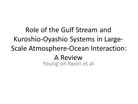 Role of the Gulf Stream and Kuroshio-Oyashio Systems in Large- Scale Atmosphere-Ocean Interaction: A Review Young-oh Kwon et al.