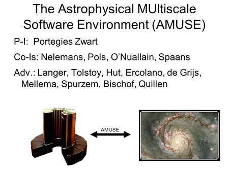 The Astrophysical MUltiscale Software Environment (AMUSE) P-I: Portegies Zwart Co-Is: Nelemans, Pols, O'Nuallain, Spaans Adv.: Langer, Tolstoy, Hut, Ercolano,