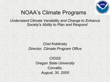 Understand Climate Variability and Change to Enhance Society's Ability to Plan and Respond Chet Koblinsky Director, Climate Program Office CIOSS Oregon.