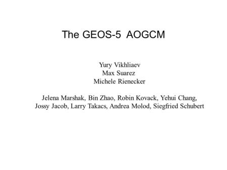 The GEOS-5 AOGCM List of co-authors Yury Vikhliaev Max Suarez Michele Rienecker Jelena Marshak, Bin Zhao, Robin Kovack, Yehui Chang, Jossy Jacob, Larry.