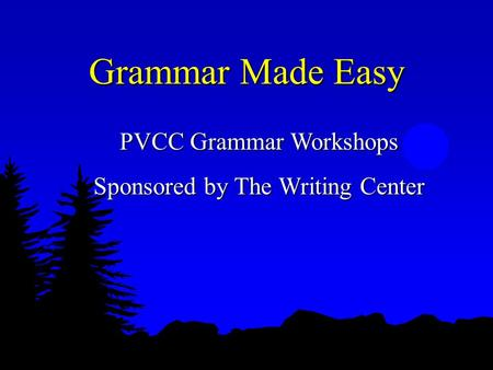 Grammar Made Easy PVCC Grammar Workshops Sponsored by The Writing Center.