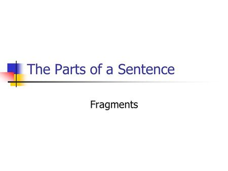 The Parts of a Sentence Fragments. Basic Definition A sentence fragment is a part of a sentence that is punctuated as if it were a complete sentence Ex: