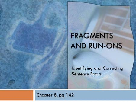 FRAGMENTS AND RUN-ONS Identifying and Correcting Sentence Errors Chapter 8, pg 142.