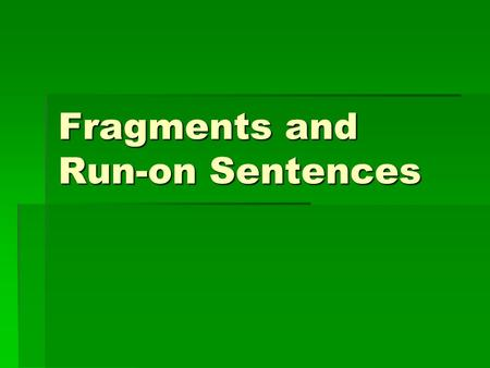 Fragments and Run-on Sentences. Fragments-What are they?  A SENTENCE FRAGMENT fails to be a sentence. It cannot stand by itself. It does not contain.