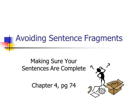 Avoiding Sentence Fragments Making Sure Your Sentences Are Complete Chapter 4, pg 74.