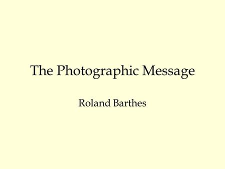 The Photographic Message Roland Barthes. The photographic paradox What is the content of the photographic message? What does the photograph transmit?