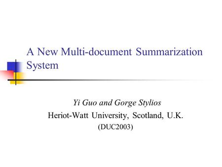 A New Multi-document Summarization System Yi Guo and Gorge Stylios Heriot-Watt University, Scotland, U.K. (DUC2003)