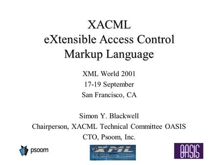 XACML eXtensible Access Control Markup Language XML World 2001 17-19 September San Francisco, CA Simon Y. Blackwell Chairperson, XACML Technical Committee.