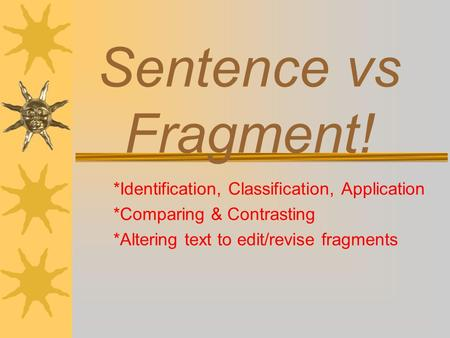 Sentence vs Fragment! *Identification, Classification, Application *Comparing & Contrasting *Altering text to edit/revise fragments.