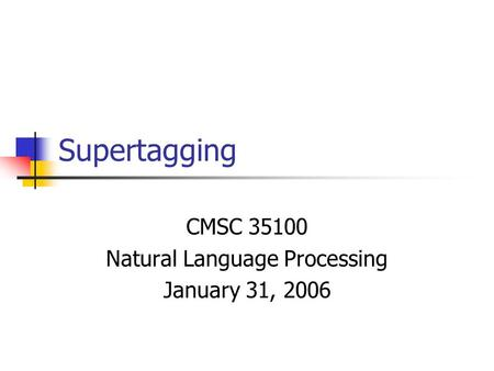 Supertagging CMSC 35100 Natural Language Processing January 31, 2006.