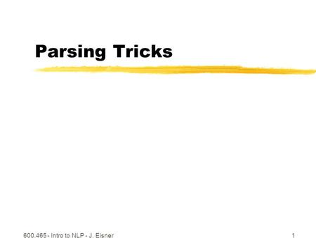 600.465 - Intro to NLP - J. Eisner1 Parsing Tricks.