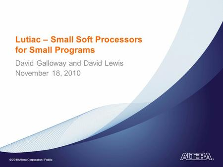 © 2010 Altera Corporation - Public Lutiac – Small Soft Processors for Small Programs David Galloway and David Lewis November 18, 2010.