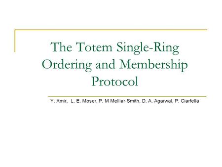The Totem Single-Ring Ordering and Membership Protocol Y. Amir, L. E. Moser, P. M Melliar-Smith, D. A. Agarwal, P. Ciarfella.