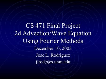 CS 471 Final Project 2d Advection/Wave Equation Using Fourier Methods December 10, 2003 Jose L. Rodriguez