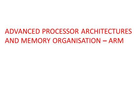 ADVANCED PROCESSOR ARCHITECTURES AND MEMORY ORGANISATION – ARM.