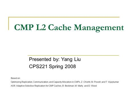CMP L2 Cache Management Presented by: Yang Liu CPS221 Spring 2008 Based on: Optimizing Replication, Communication, and Capacity Allocation in CMPs, Z.