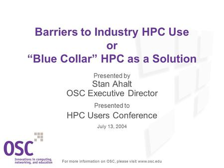 "Barriers to Industry HPC Use or ""Blue Collar"" HPC as a Solution Presented by Stan Ahalt OSC Executive Director Presented to HPC Users Conference July 13,"
