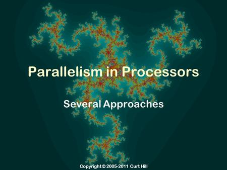 Copyright © 2005-2011 Curt Hill Parallelism in Processors Several Approaches.