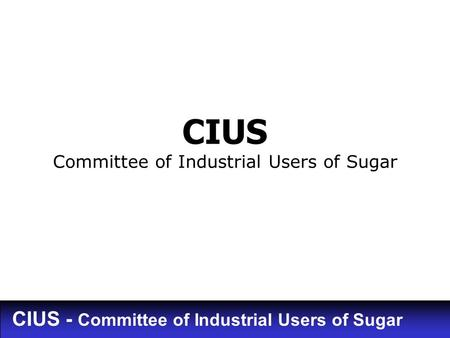 CIUS - Committee of Industrial Users of Sugar CIUS Committee of Industrial Users of Sugar.
