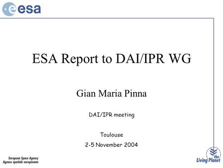 ESA Report to DAI/IPR WG Gian Maria Pinna DAI/IPR meeting Toulouse 2-5 November 2004.