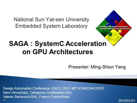 1 Presenter: Ming-Shiun Yang 2013/01/21 SAGA : SystemC Acceleration on GPU Architectures Design Automation Conference (DAC), 2012 49 th ACM/EDAC/IEEE Sara.