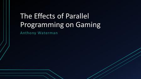 The Effects of Parallel Programming on Gaming Anthony Waterman.