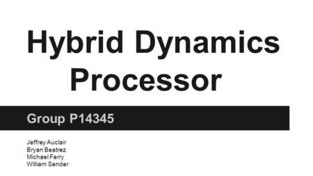 Hybrid Dynamics Processor Group P14345 Jeffrey Auclair Bryan Beatrez Michael Ferry William Sender.