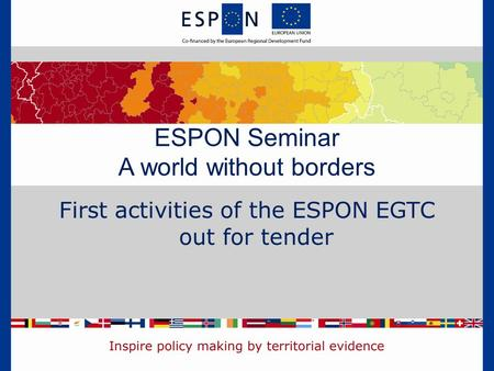 First activities of the ESPON EGTC out for tender ESPON Seminar A world without borders.