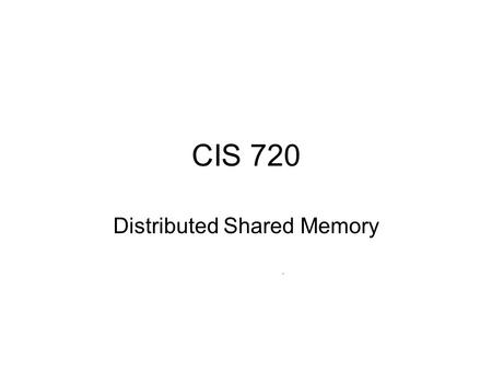 CIS 720 Distributed Shared Memory. Shared Memory Shared memory programs are easier to write Multiprocessor systems Message passing systems: - no physically.