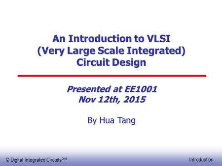 EE141 © Digital Integrated Circuits 2nd Introduction An Introduction to VLSI (Very Large Scale Integrated) Circuit Design Presented at EE1001 Nov 12th,