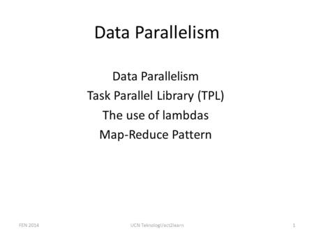 Data Parallelism Task Parallel Library (TPL) The use of lambdas Map-Reduce Pattern FEN 20141UCN Teknologi/act2learn.