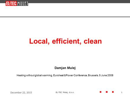 December 22, 2015 EL-TEC Mulej, d.o.o.1 Local, efficient, clean Damjan Mulej Heating without global warming, Euroheat &Power Conference, Brussels, 5 June.
