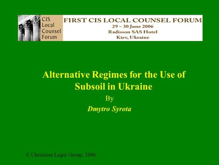 Alternative Regimes for the Use of Subsoil in Ukraine By Dmytro Syrota © Ukrainian Legal Group, 2006.