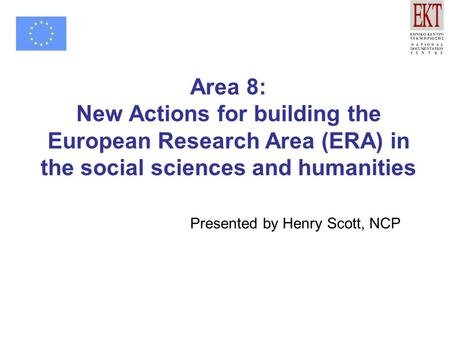 Area 8: New Actions for building the European Research Area (ERA) in the social sciences and humanities Presented by Henry Scott, NCP.