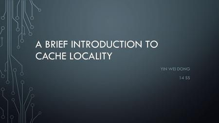 A BRIEF INTRODUCTION TO CACHE LOCALITY YIN WEI DONG 14 SS.