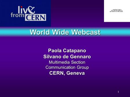 1 World Wide Webcast Paola Catapano Silvano de Gennaro Multimedia Section Communication Group CERN, Geneva Paola Catapano Silvano de Gennaro Multimedia.