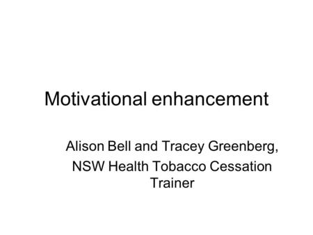 Motivational enhancement Alison Bell and Tracey Greenberg, NSW Health Tobacco Cessation Trainer.