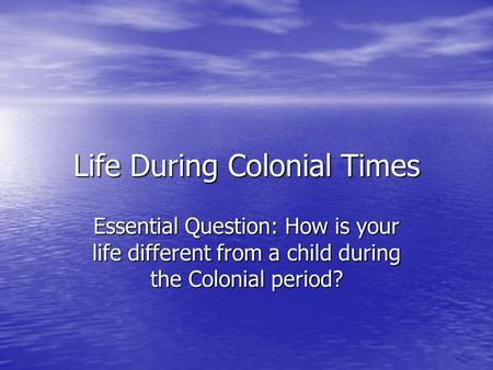 Life During Colonial Times Essential Question: How is your life different from a child during the Colonial period?