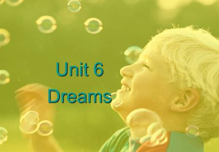 Unit 6 Dreams. LEADING IN Dreams really can come true! No matter how old you are, if you really and truly want something in life, you can get it if you.