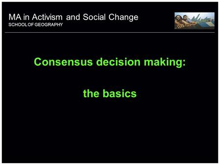 School of something FACULTY OF OTHER Consensus decision making: the basics MA in Activism and Social Change SCHOOL OF GEOGRAPHY.