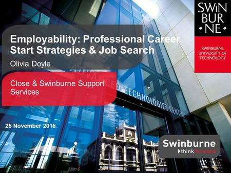 Close & Swinburne Support Services Employability: Professional Career Start Strategies & Job Search Olivia Doyle 25 November 2015.