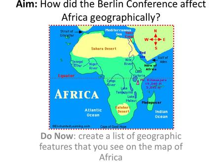 Aim: How did the Berlin Conference affect Africa geographically? Do Now: create a list of geographic features that you see on the map of Africa.